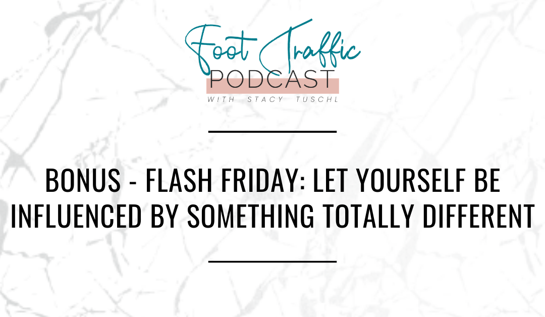 BONUS – FLASH FRIDAY: LET YOURSELF BE INFLUENCED BY SOMETHING TOTALLY DIFFERENT