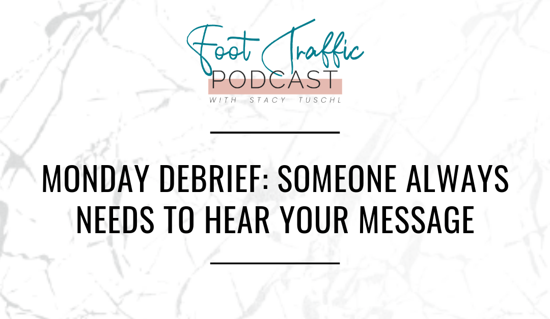 MONDAY DEBRIEF: SOMEONE ALWAYS NEEDS TO HEAR YOUR MESSAGE