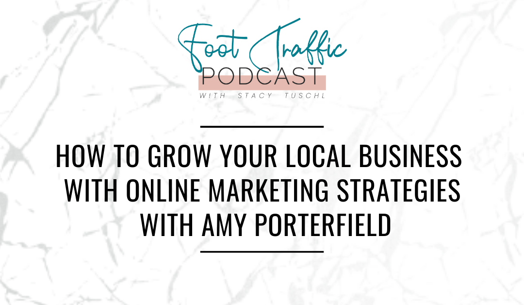 HOW TO GROW YOUR LOCAL BUSINESS WITH ONLINE MARKETING STRATEGIES WITH AMY PORTERFIELD