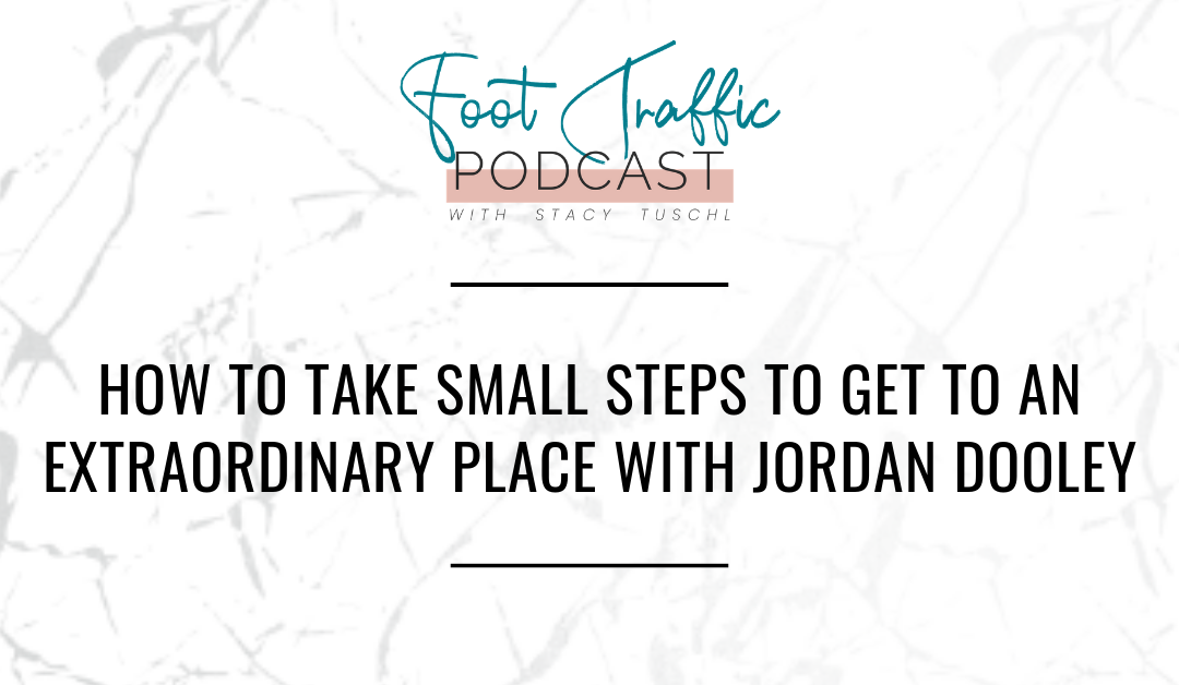 HOW TO TAKE SMALL STEPS TO GET TO AN EXTRAORDINARY PLACE WITH JORDAN DOOLEY
