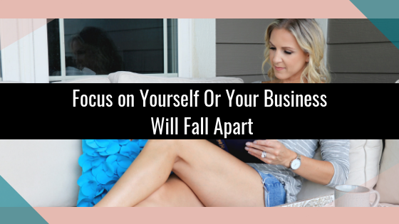 Focus on Yourself Or Your Business Will Fall Apart