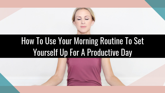 How To Use Your Morning Routine To Set Yourself Up For A Productive Day