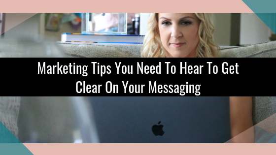 Marketing Tips You Need To Hear To Get Clear On Your Messaging