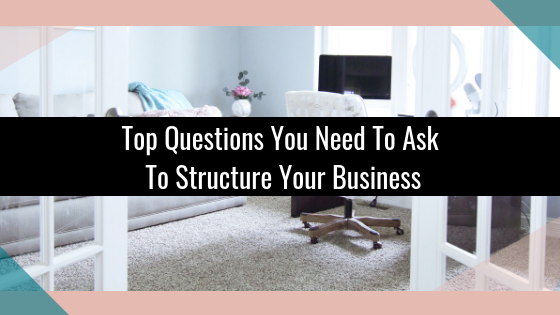 Top Questions You Need To Ask To Structure Your Business