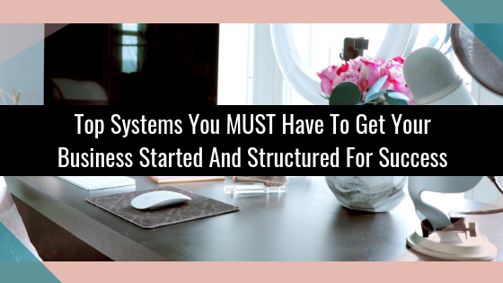 Top Systems You MUST Have To Get Your Business Started And Structured For Success