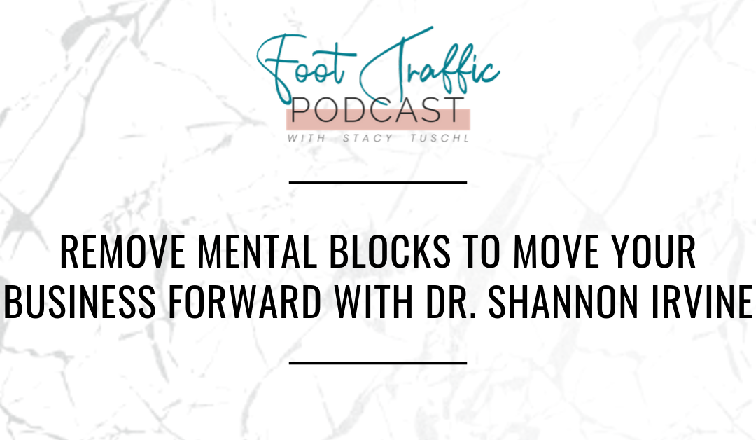 REMOVE MENTAL BLOCKS TO MOVE YOUR BUSINESS FORWARD WITH DR. SHANNON IRVINE