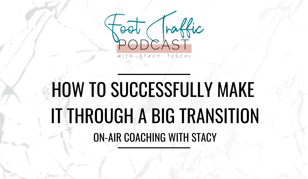 HOW TO SUCCESSFULLY MAKE IT THROUGH A BIG TRANSITION:  ON-AIR COACHING WITH STACY