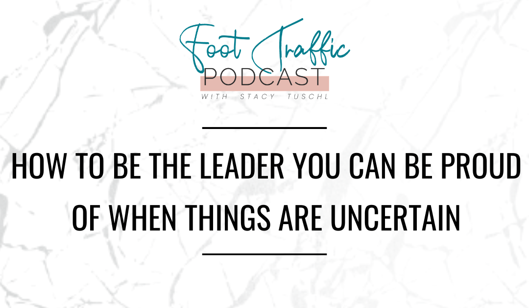 How to Be the Leader You Can Be Proud of When Things Are Uncertain