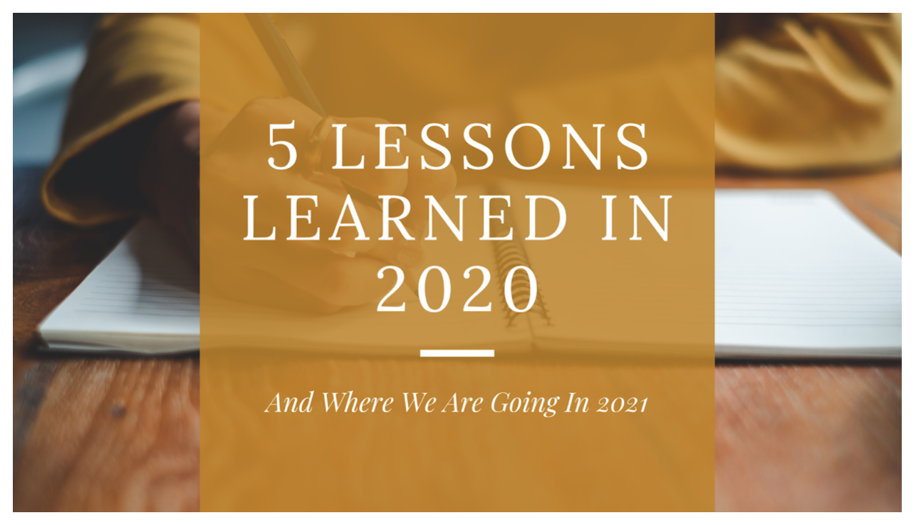 5 Lessons Learned in 2020 & Where We Are Going in 2021